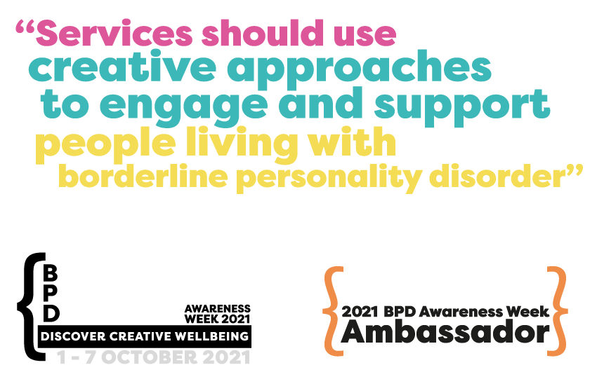 Services should use create approaches to engage and support people living with borderline personality disorder - Quote from Rita Brown. BPD Ambassador 2021